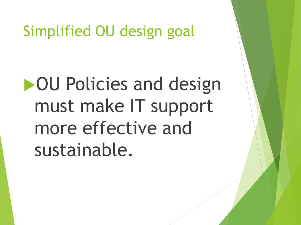 Simplified OU design goal  OU Policies and design must make IT support more effective and sustainable.