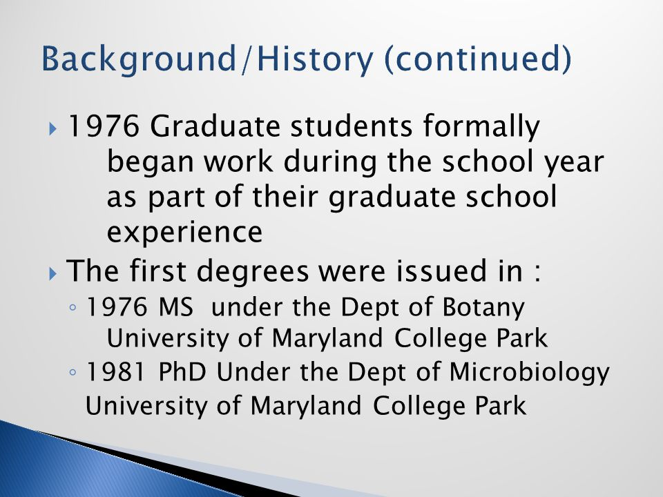  1976 Graduate students formally began work during the school year as part of their graduate school experience  The first degrees were issued in : ◦ 1976 MS under the Dept of Botany University of Maryland College Park ◦ 1981 PhD Under the Dept of Microbiology University of Maryland College Park