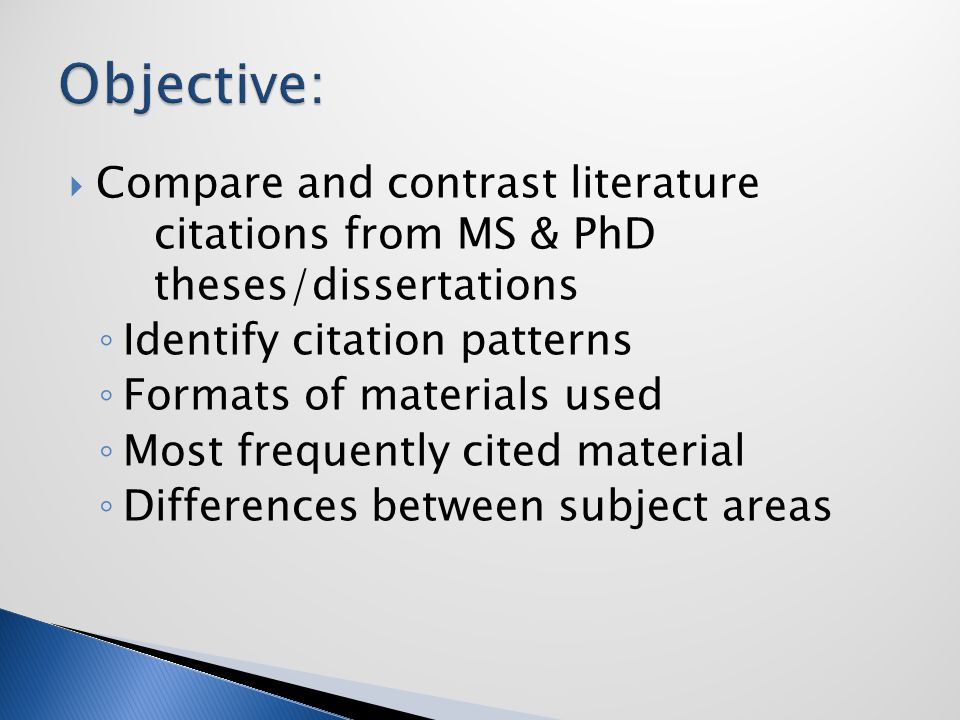  Compare and contrast literature citations from MS & PhD theses/dissertations ◦ Identify citation patterns ◦ Formats of materials used ◦ Most frequently cited material ◦ Differences between subject areas