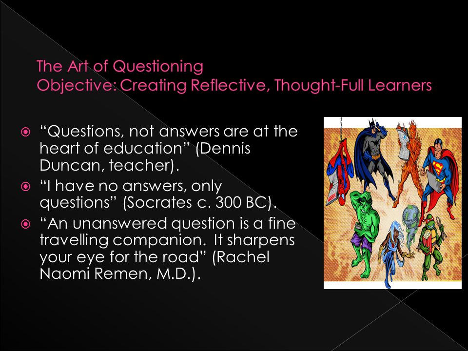  Questions, not answers are at the heart of education (Dennis Duncan, teacher).