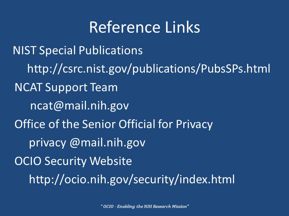 Reference Links NIST Special Publications http://csrc.nist.gov/publications/PubsSPs.html NCAT Support Team ncat@mail.nih.gov Office of the Senior Official for Privacy privacy @mail.nih.gov OCIO Security Website http://ocio.nih.gov/security/index.html OCIO - Enabling the NIH Research Mission
