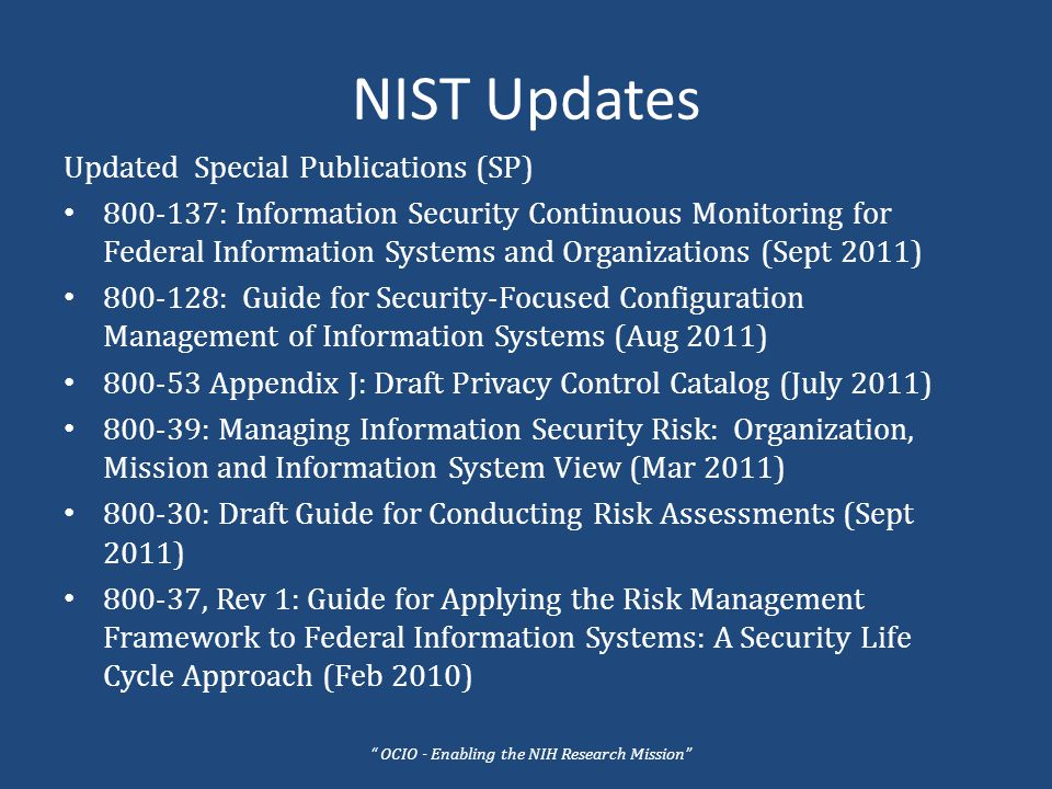 NIST Updates Updated Special Publications (SP) 800-137: Information Security Continuous Monitoring for Federal Information Systems and Organizations (Sept 2011) 800-128: Guide for Security-Focused Configuration Management of Information Systems (Aug 2011) 800-53 Appendix J: Draft Privacy Control Catalog (July 2011) 800-39: Managing Information Security Risk: Organization, Mission and Information System View (Mar 2011) 800-30: Draft Guide for Conducting Risk Assessments (Sept 2011) 800-37, Rev 1: Guide for Applying the Risk Management Framework to Federal Information Systems: A Security Life Cycle Approach (Feb 2010) OCIO - Enabling the NIH Research Mission