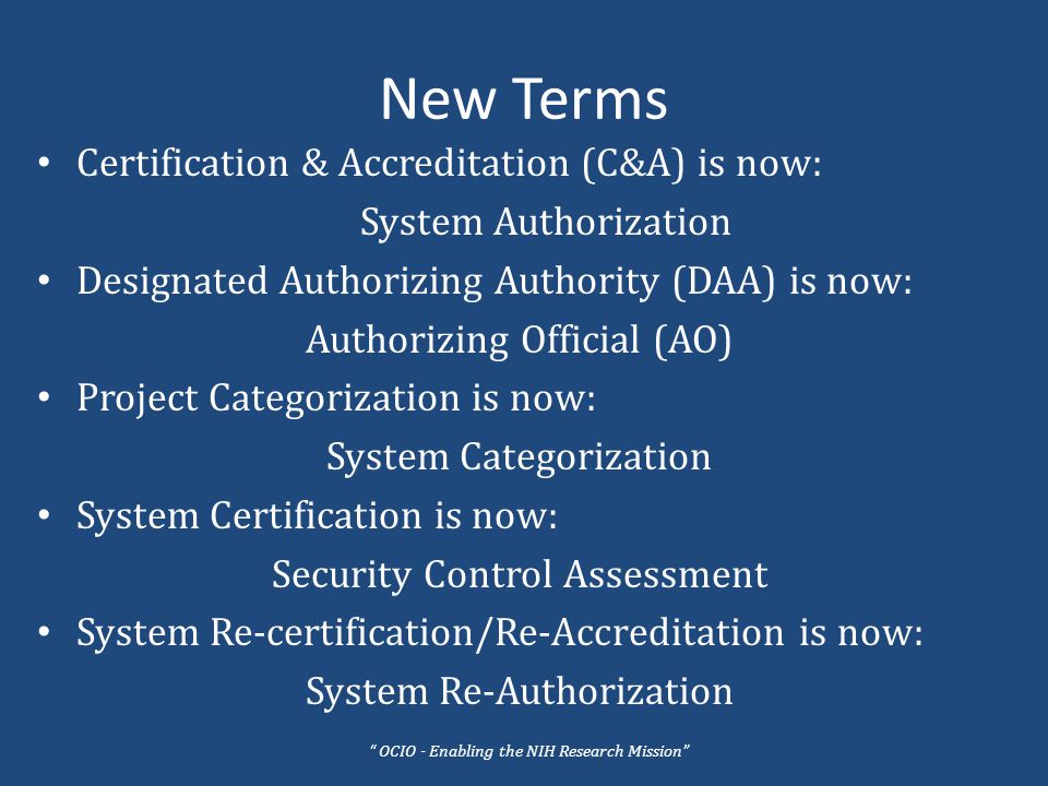 New Terms Certification & Accreditation (C&A) is now: System Authorization Designated Authorizing Authority (DAA) is now: Authorizing Official (AO) Project Categorization is now: System Categorization System Certification is now: Security Control Assessment System Re-certification/Re-Accreditation is now: System Re-Authorization OCIO - Enabling the NIH Research Mission