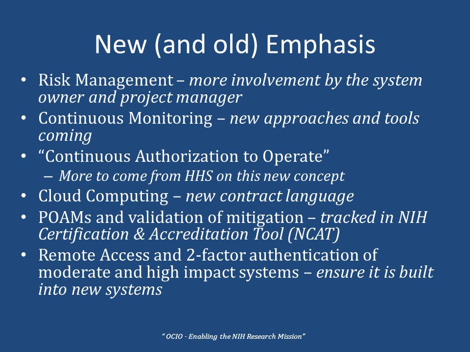 New (and old) Emphasis Risk Management – more involvement by the system owner and project manager Continuous Monitoring – new approaches and tools coming Continuous Authorization to Operate – More to come from HHS on this new concept Cloud Computing – new contract language POAMs and validation of mitigation – tracked in NIH Certification & Accreditation Tool (NCAT) Remote Access and 2-factor authentication of moderate and high impact systems – ensure it is built into new systems OCIO - Enabling the NIH Research Mission