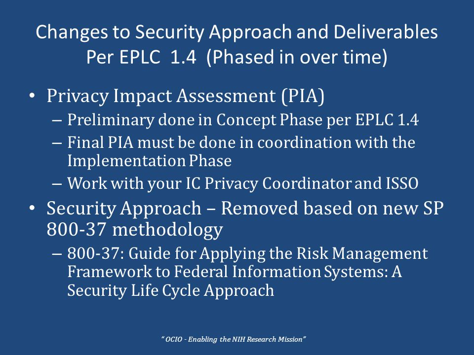 Changes to Security Approach and Deliverables Per EPLC 1.4 (Phased in over time) Interconnection Security Agreement (ISA) – Could be part of a Computer Match Agreement (CMA) – Does not take the place of a CMA – NIH has ISA template http://ocio.nih.gov/nihsecurity/NIH_ISA_Templates.html More to come on CMAs and ISAs New Security templates in NCAT coming soon OCIO - Enabling the NIH Research Mission
