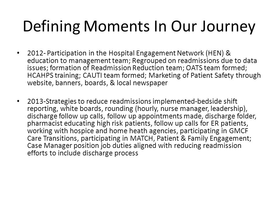 Defining Moments In Our Journey 2012- Participation in the Hospital Engagement Network (HEN) & education to management team; Regrouped on readmissions