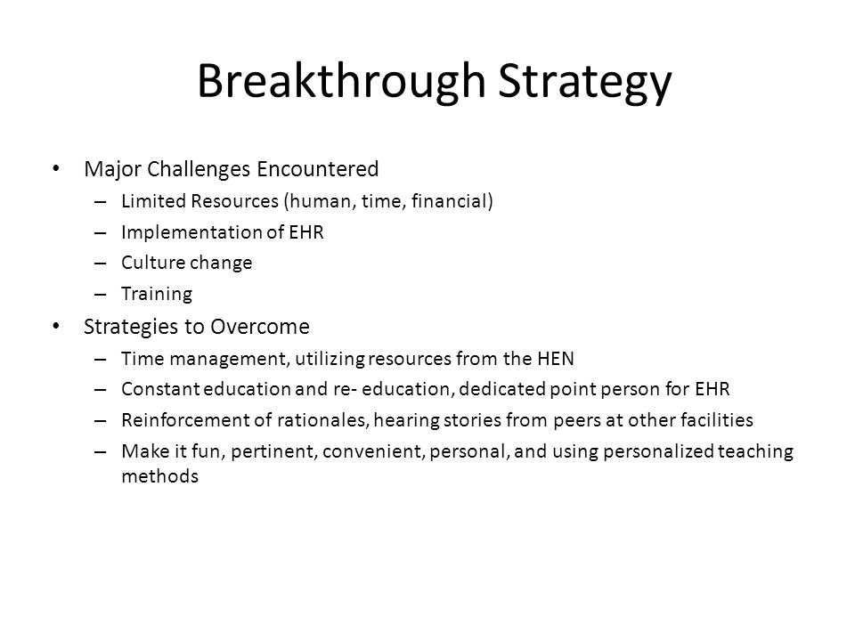 Breakthrough Strategy Major Challenges Encountered – Limited Resources (human, time, financial) – Implementation of EHR – Culture change – Training St