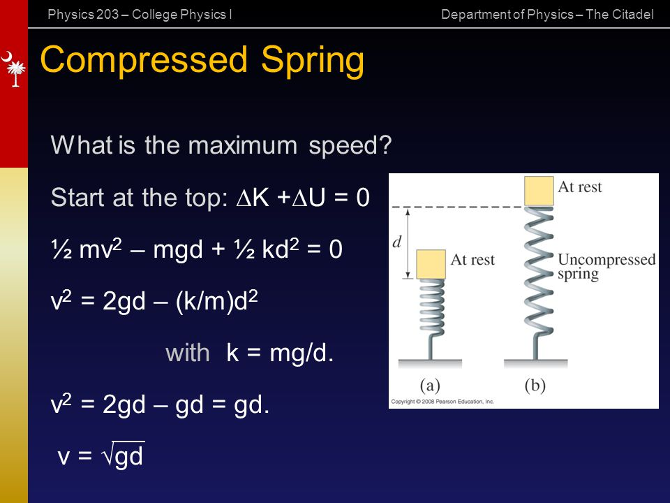 Physics 203 – College Physics I Department of Physics – The Citadel Compressed Spring What is the maximum speed? Start at the top:  K +  U = 0 ½ mv