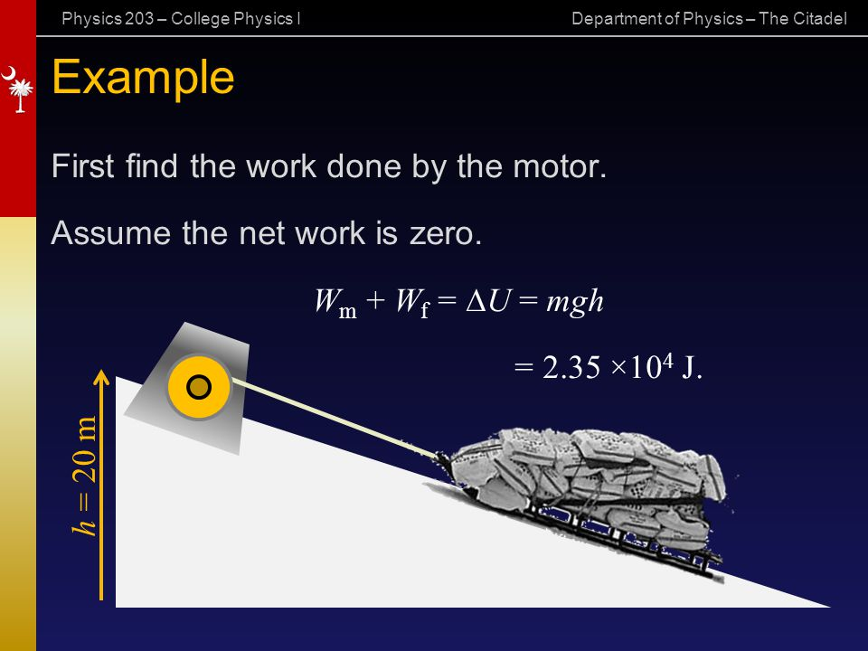 Physics 203 – College Physics I Department of Physics – The Citadel Example First find the work done by the motor. Assume the net work is zero. W m +