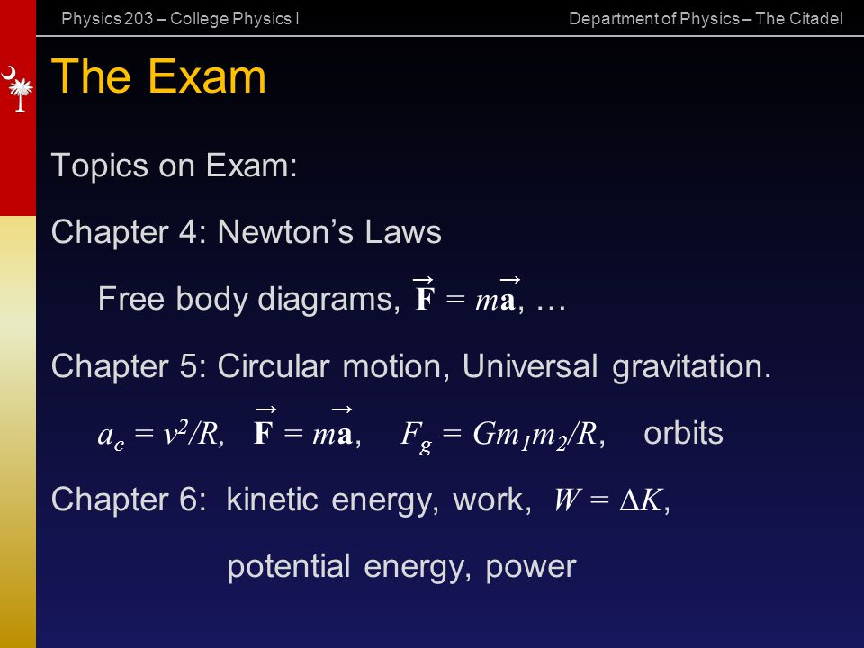 Physics 203 – College Physics I Department of Physics – The Citadel The Exam Topics on Exam: Chapter 4: Newton's Laws Free body diagrams, F = ma, … Ch