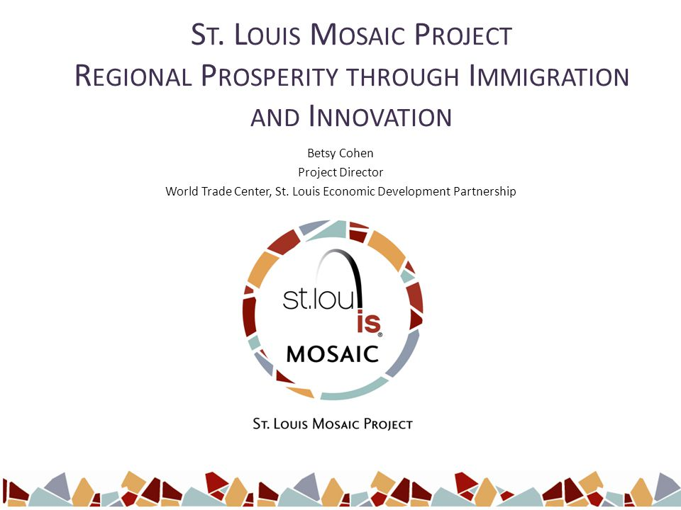 S T. L OUIS M OSAIC P ROJECT R EGIONAL P ROSPERITY THROUGH I MMIGRATION AND I NNOVATION Betsy Cohen Project Director World Trade Center, St. Louis Eco