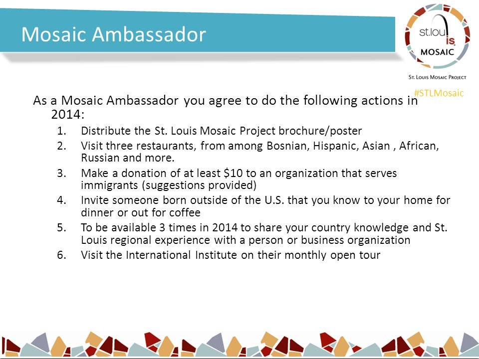#STLMosaic Mosaic Ambassador As a Mosaic Ambassador you agree to do the following actions in 2014: 1.Distribute the St. Louis Mosaic Project brochure/