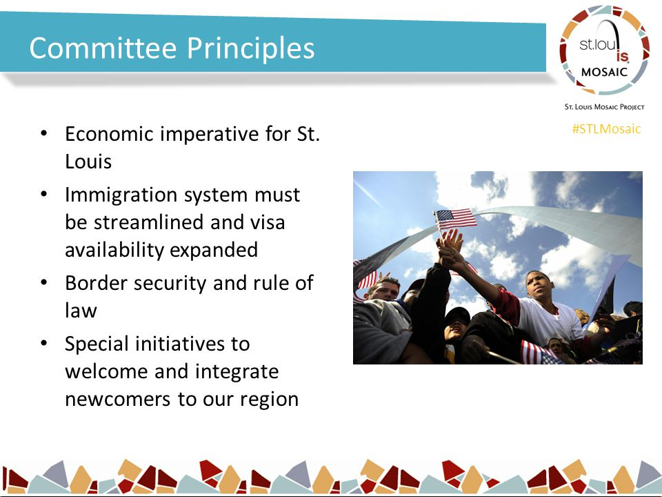 #STLMosaic Committee Principles Economic imperative for St. Louis Immigration system must be streamlined and visa availability expanded Border securit