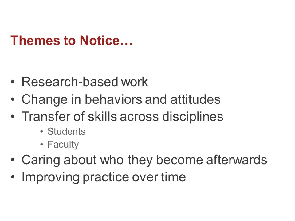 Themes to Notice… Research-based work Change in behaviors and attitudes Transfer of skills across disciplines Students Faculty Caring about who they become afterwards Improving practice over time