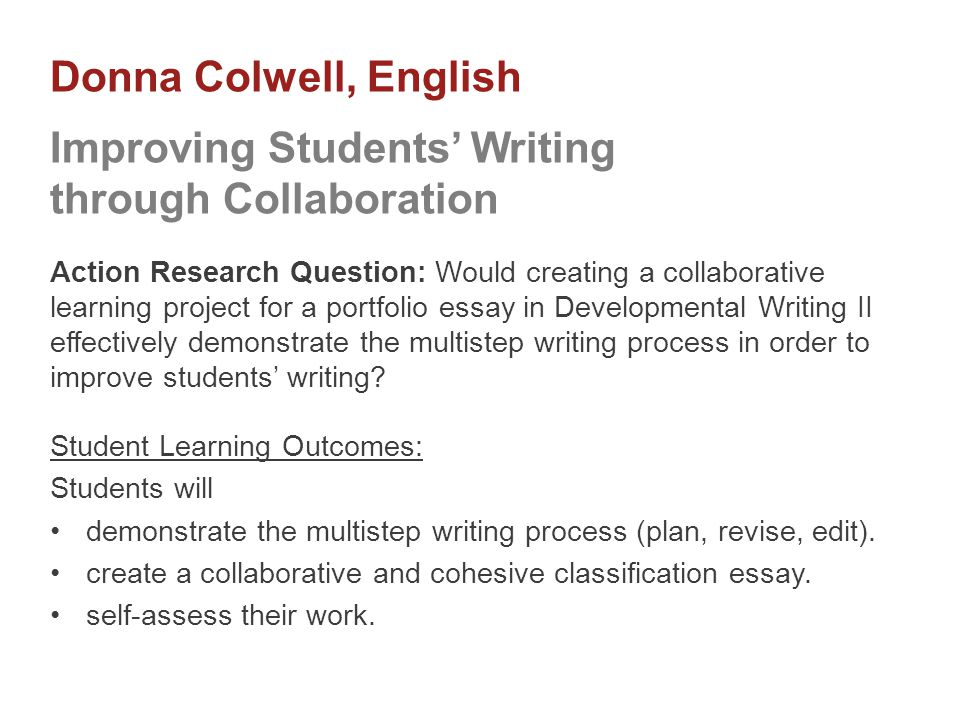 Action Research Question: Would creating a collaborative learning project for a portfolio essay in Developmental Writing II effectively demonstrate the multistep writing process in order to improve students' writing.