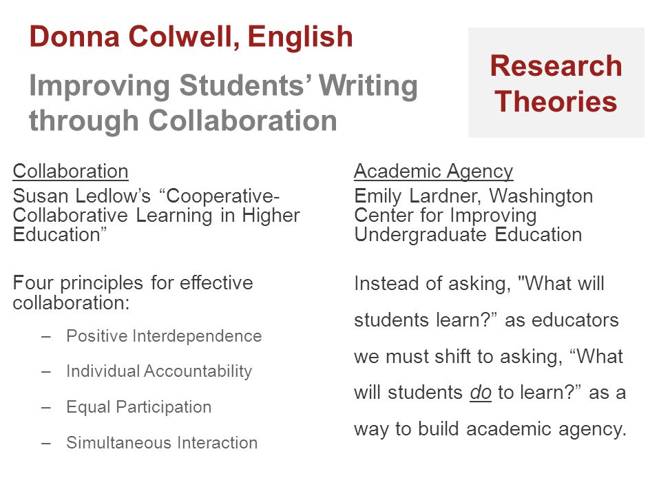 Collaboration Susan Ledlow's Cooperative- Collaborative Learning in Higher Education Four principles for effective collaboration: –Positive Interdependence –Individual Accountability –Equal Participation –Simultaneous Interaction Academic Agency Emily Lardner, Washington Center for Improving Undergraduate Education Instead of asking, What will students learn? as educators we must shift to asking, What will students do to learn? as a way to build academic agency.
