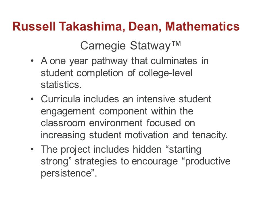 Russell Takashima, Dean, Mathematics Carnegie Statway™ A one year pathway that culminates in student completion of college-level statistics.