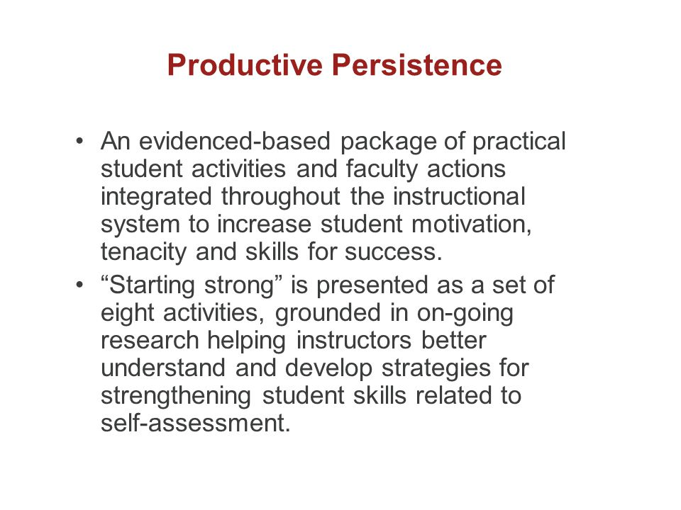Productive Persistence An evidenced-based package of practical student activities and faculty actions integrated throughout the instructional system to increase student motivation, tenacity and skills for success.