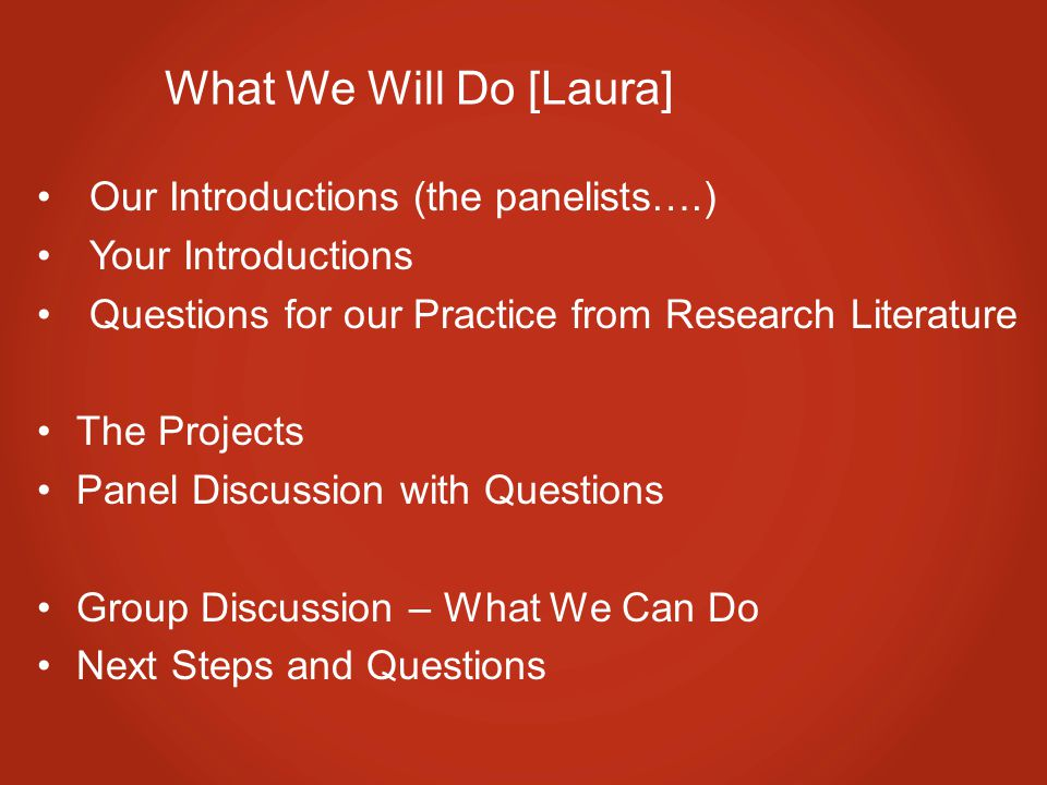 What We Will Do [Laura] Our Introductions (the panelists….) Your Introductions Questions for our Practice from Research Literature The Projects Panel Discussion with Questions Group Discussion – What We Can Do Next Steps and Questions