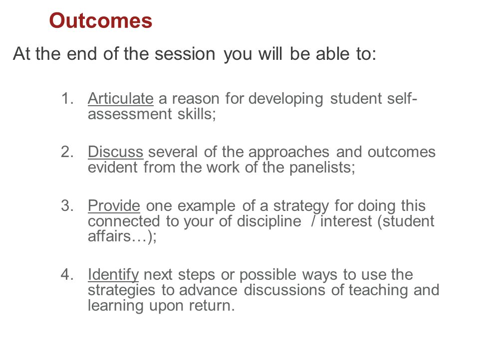 Outcomes At the end of the session you will be able to: 1.Articulate a reason for developing student self- assessment skills; 2.Discuss several of the approaches and outcomes evident from the work of the panelists; 3.Provide one example of a strategy for doing this connected to your of discipline / interest (student affairs…); 4.Identify next steps or possible ways to use the strategies to advance discussions of teaching and learning upon return.