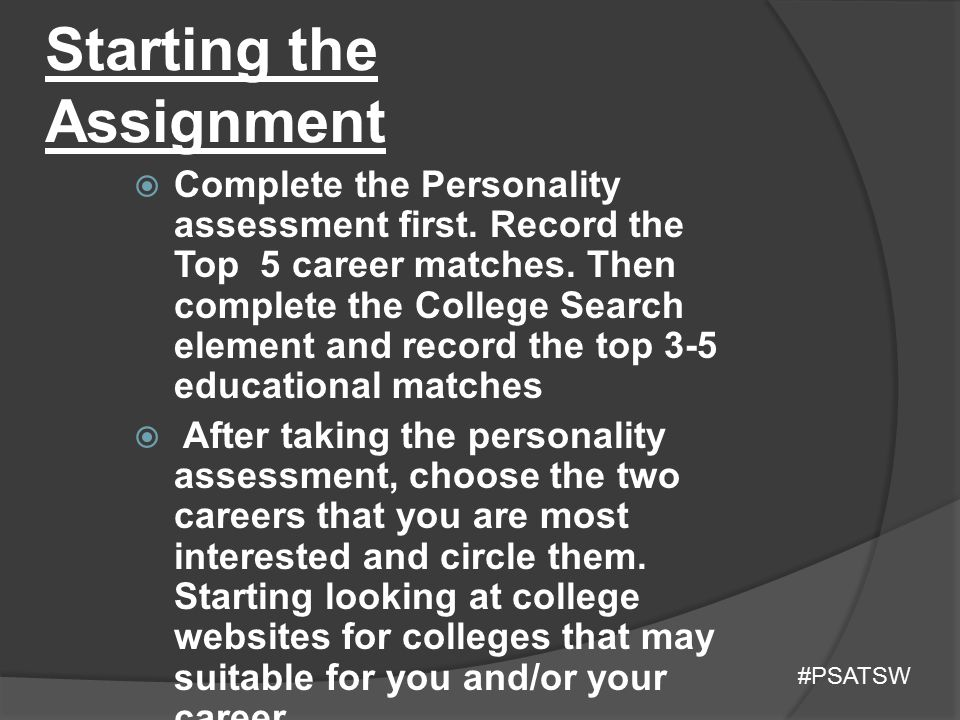 Starting the Assignment  Complete the Personality assessment first. Record the Top 5 career matches. Then complete the College Search element and rec