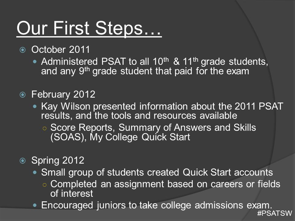 Our First Steps…  October 2011 Administered PSAT to all 10 th & 11 th grade students, and any 9 th grade student that paid for the exam  February 20