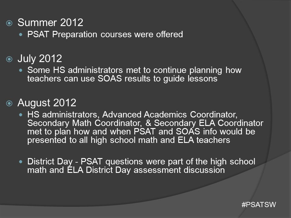  September 2012 (Resources from College Board) After school combined ELA and Math department meetings ○ Teachers took a 10 question PSAT ○ Compared PSAT questions and TEKS ○ Looked at Scope and Sequence to identify where PSAT type questions could be embedded ○ Discusses how to utilized the PSAT Study Guide  October 2012 PSAT administered Student Test Booklets Stored  December 2012 PSAT Score Reports given to students ○ Access Codes College Board PowerPoints  Spring 2013 Science and Social Studies #PSATSW