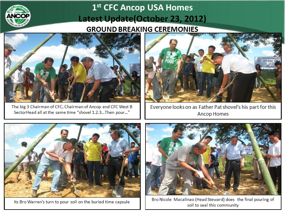 1 st CFC Ancop USA Homes Latest Update(October 23, 2012) GROUND BREAKING CEREMONIES The big 3 Chairman of CFC, Chairman of Ancop and CFC West B Sector