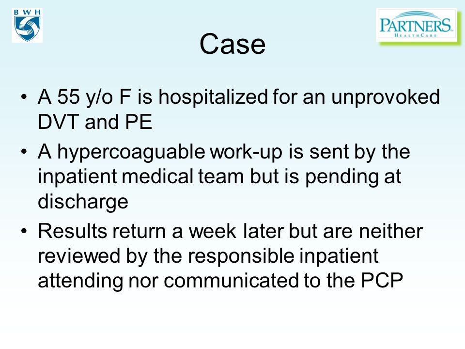 Case A 55 y/o F is hospitalized for an unprovoked DVT and PE A hypercoaguable work-up is sent by the inpatient medical team but is pending at discharg