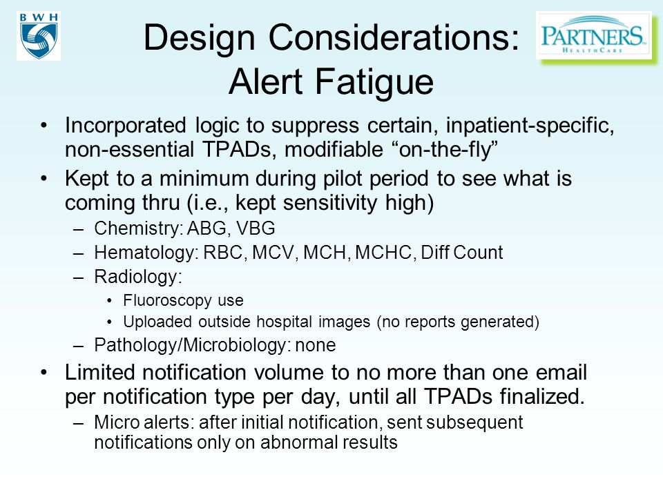 Design Considerations: Alert Fatigue Incorporated logic to suppress certain, inpatient-specific, non-essential TPADs, modifiable on-the-fly Kept to a minimum during pilot period to see what is coming thru (i.e., kept sensitivity high) –Chemistry: ABG, VBG –Hematology: RBC, MCV, MCH, MCHC, Diff Count –Radiology: Fluoroscopy use Uploaded outside hospital images (no reports generated) –Pathology/Microbiology: none Limited notification volume to no more than one email per notification type per day, until all TPADs finalized.