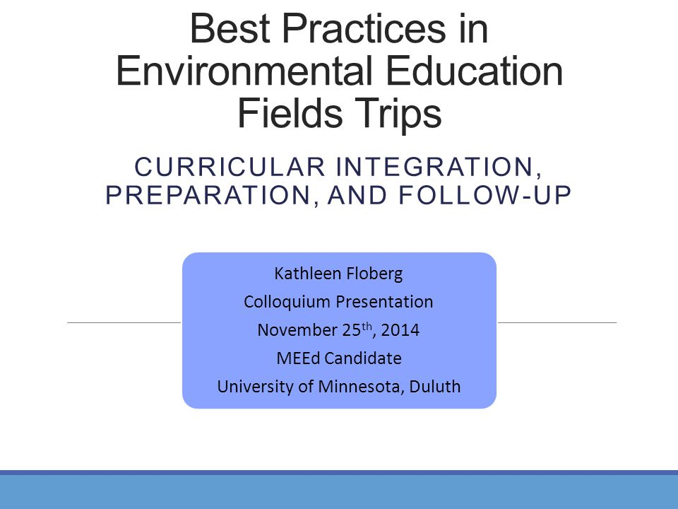 Best Practices in Environmental Education Fields Trips CURRICULAR INTEGRATION, PREPARATION, AND FOLLOW-UP Kathleen Floberg Colloquium Presentation November 25 th, 2014 MEEd Candidate University of Minnesota, Duluth