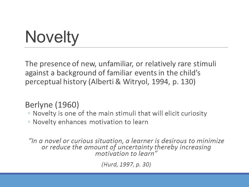 Novelty Berlyne (1960) ◦Novelty is one of the main stimuli that will elicit curiosity ◦Novelty enhances motivation to learn In a novel or curious situation, a learner is desirous to minimize or reduce the amount of uncertainty thereby increasing motivation to learn (Hurd, 1997, p.