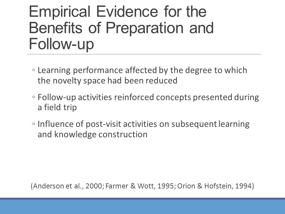 Empirical Evidence for the Benefits of Preparation and Follow-up ◦Learning performance affected by the degree to which the novelty space had been reduced ◦Follow-up activities reinforced concepts presented during a field trip ◦Influence of post-visit activities on subsequent learning and knowledge construction (Anderson et al., 2000; Farmer & Wott, 1995; Orion & Hofstein, 1994)