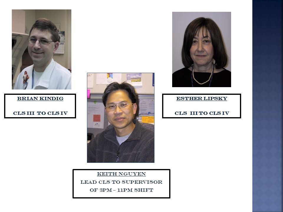 Brian Kindig CLS III to CLS IV Esther Lipsky CLS III to CLS IV Keith Nguyen Lead CLS to Supervisor of 3pm – 11pm shift