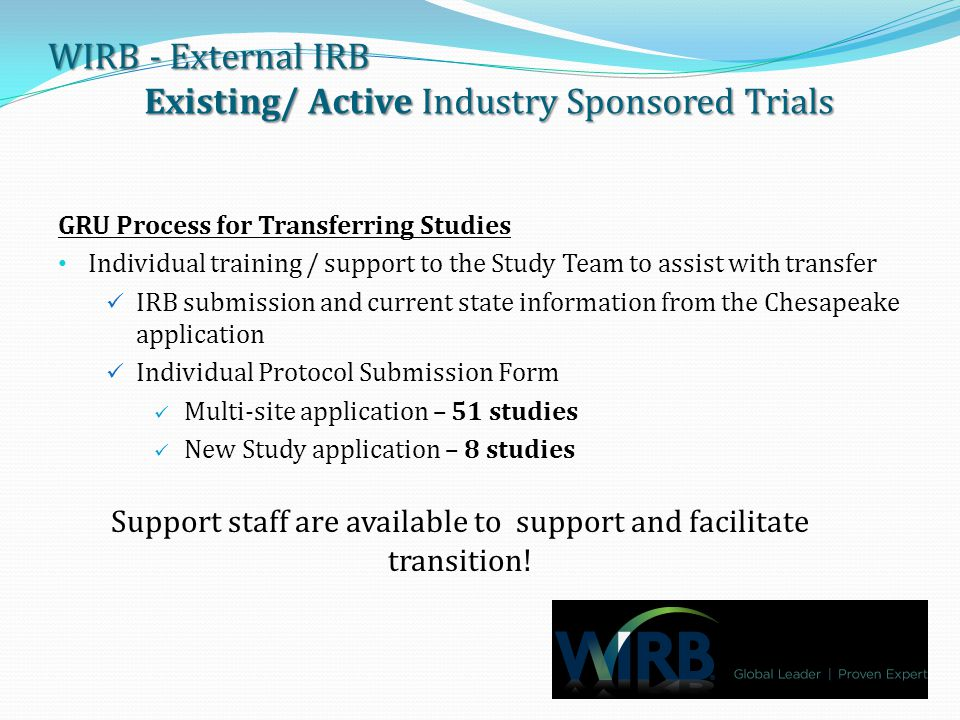 WIRB - External IRB Existing/ Active Industry Sponsored Trials GRU Process for Transferring Studies Individual training / support to the Study Team to assist with transfer IRB submission and current state information from the Chesapeake application Individual Protocol Submission Form Multi-site application – 51 studies New Study application – 8 studies Support staff are available to support and facilitate transition!