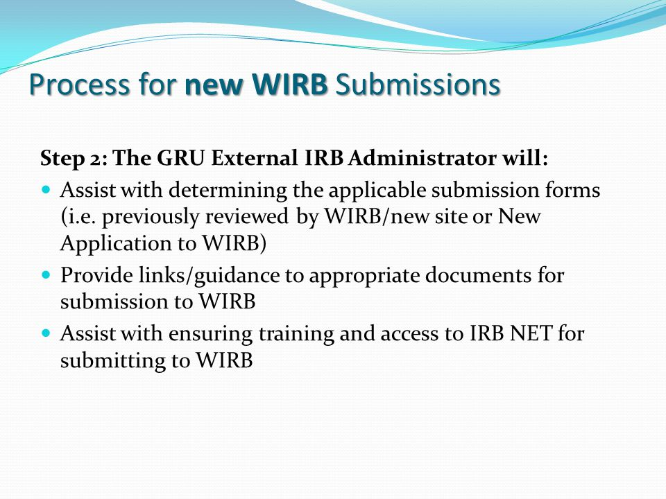 Process for new WIRB Submissions Step 2: The GRU External IRB Administrator will: Assist with determining the applicable submission forms (i.e.