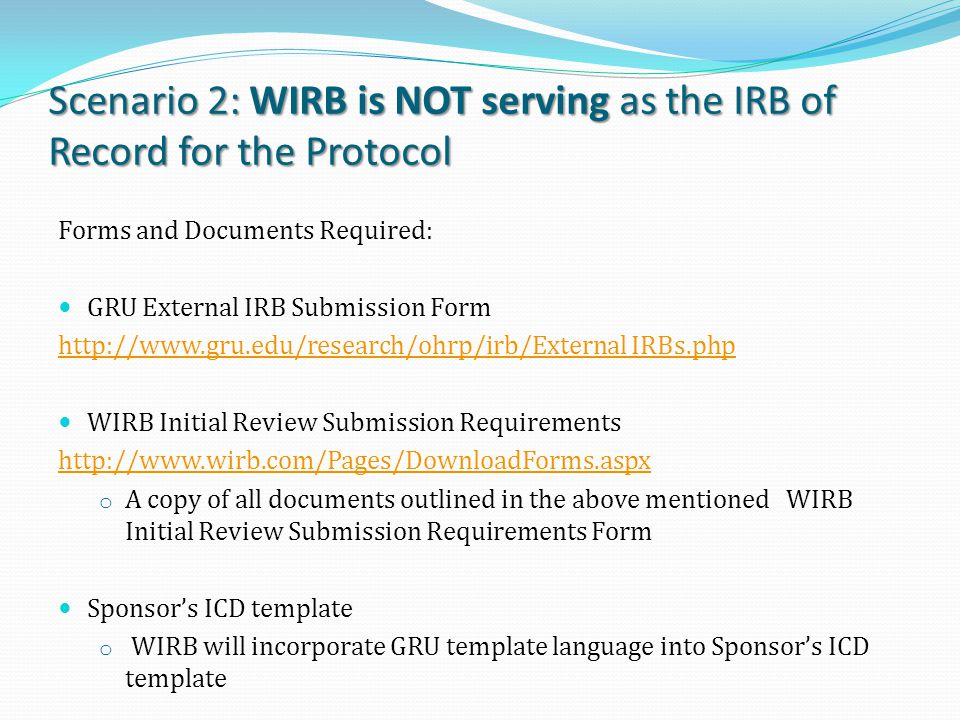 Scenario 2: WIRB is NOT serving as the IRB of Record for the Protocol Forms and Documents Required: GRU External IRB Submission Form http://www.gru.edu/research/ohrp/irb/External IRBs.php WIRB Initial Review Submission Requirements http://www.wirb.com/Pages/DownloadForms.aspx o A copy of all documents outlined in the above mentioned WIRB Initial Review Submission Requirements Form Sponsor's ICD template o WIRB will incorporate GRU template language into Sponsor's ICD template