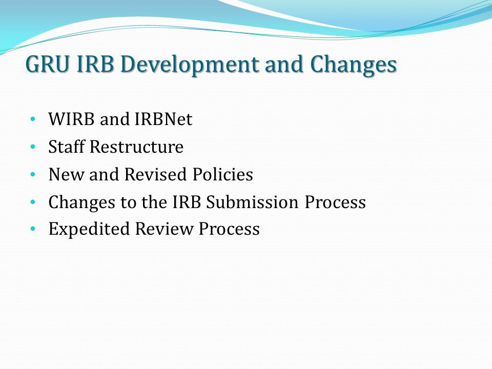 GRU IRB Development and Changes WIRB and IRBNet Staff Restructure New and Revised Policies Changes to the IRB Submission Process Expedited Review Process