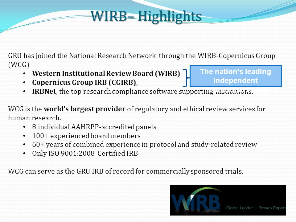 WIRBValue Added WIRB– Value Added GRU has committed to utilize WIRB exclusively for Industry-sponsored clinical trials Efficiency Innovative Single Review Solution Approximate 5 day approval time when full complete submission provided Access GRU will be provided the opportunity to connect with the world's leading sponsors and CROs and to expand our repertoire of industry sponsored clinical trials.