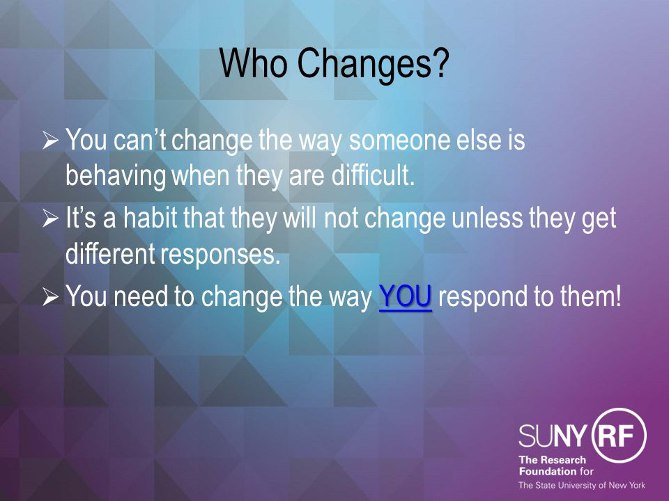 Who Changes?  You can't change the way someone else is behaving when they are difficult.  It's a habit that they will not change unless they get dif