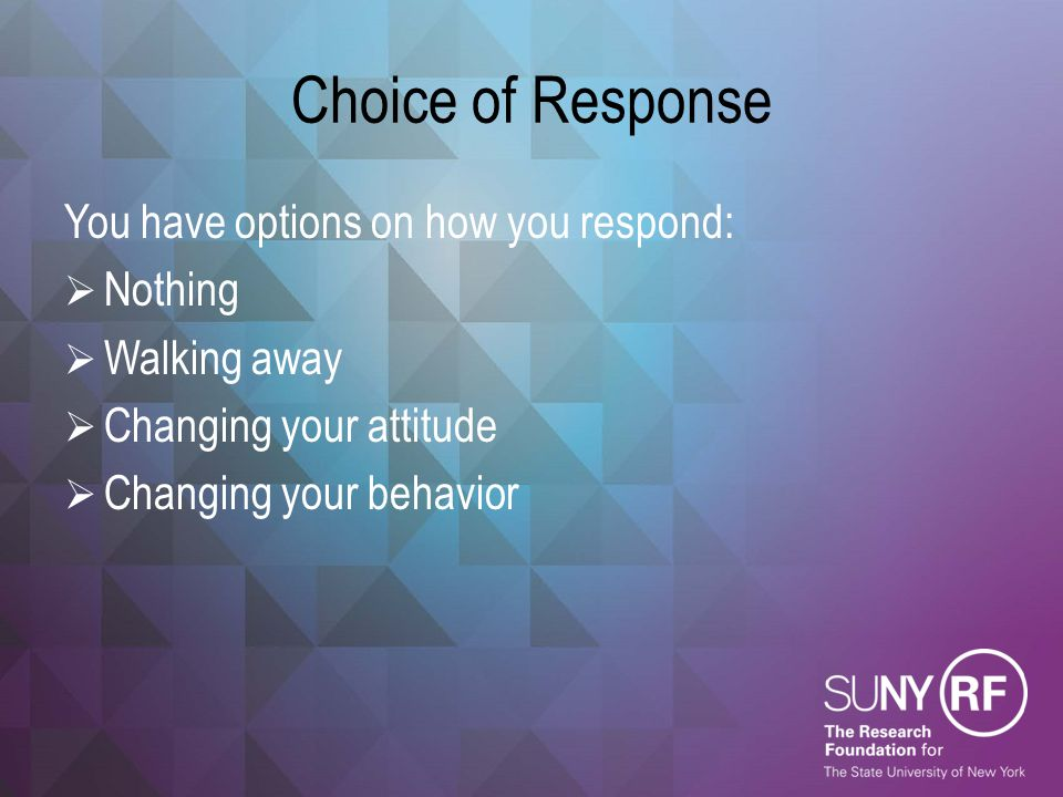 Choice of Response You have options on how you respond:  Nothing  Walking away  Changing your attitude  Changing your behavior