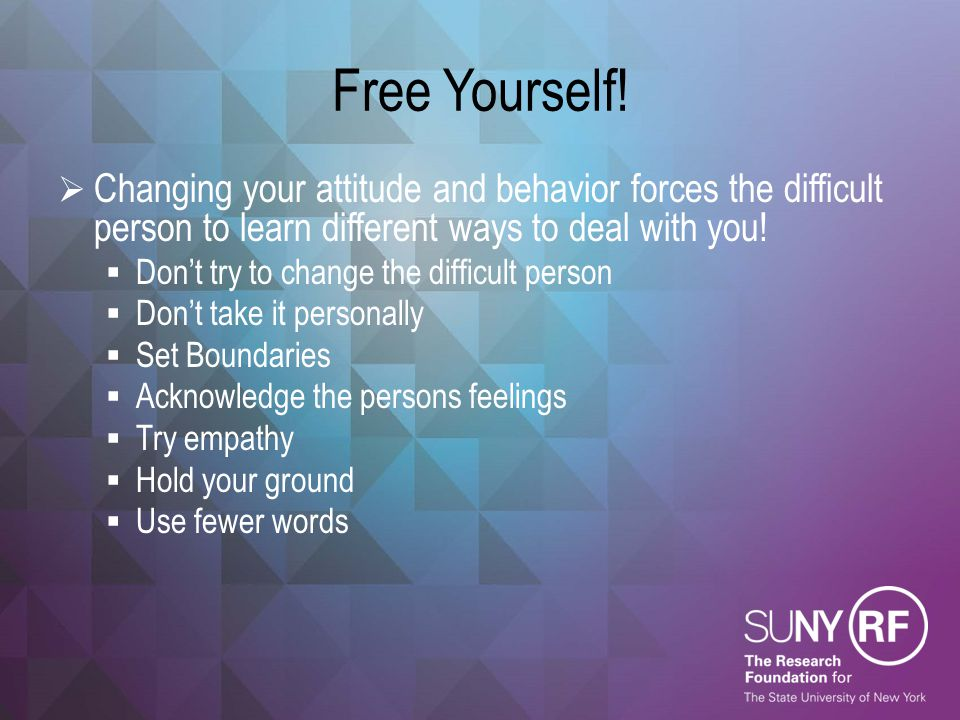 Free Yourself!  Changing your attitude and behavior forces the difficult person to learn different ways to deal with you!  Don't try to change the d