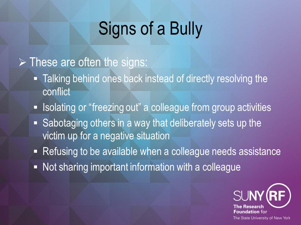 "Signs of a Bully  These are often the signs:  Talking behind ones back instead of directly resolving the conflict  Isolating or ""freezing out"" a co"