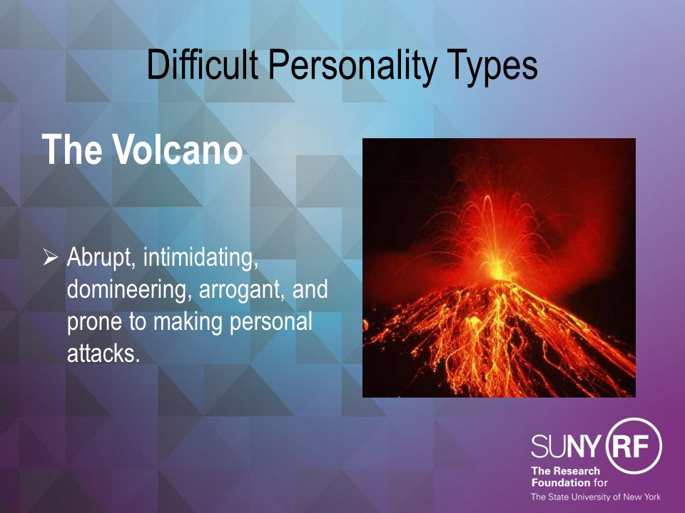 Difficult Personality Types The Volcano  Abrupt, intimidating, domineering, arrogant, and prone to making personal attacks.