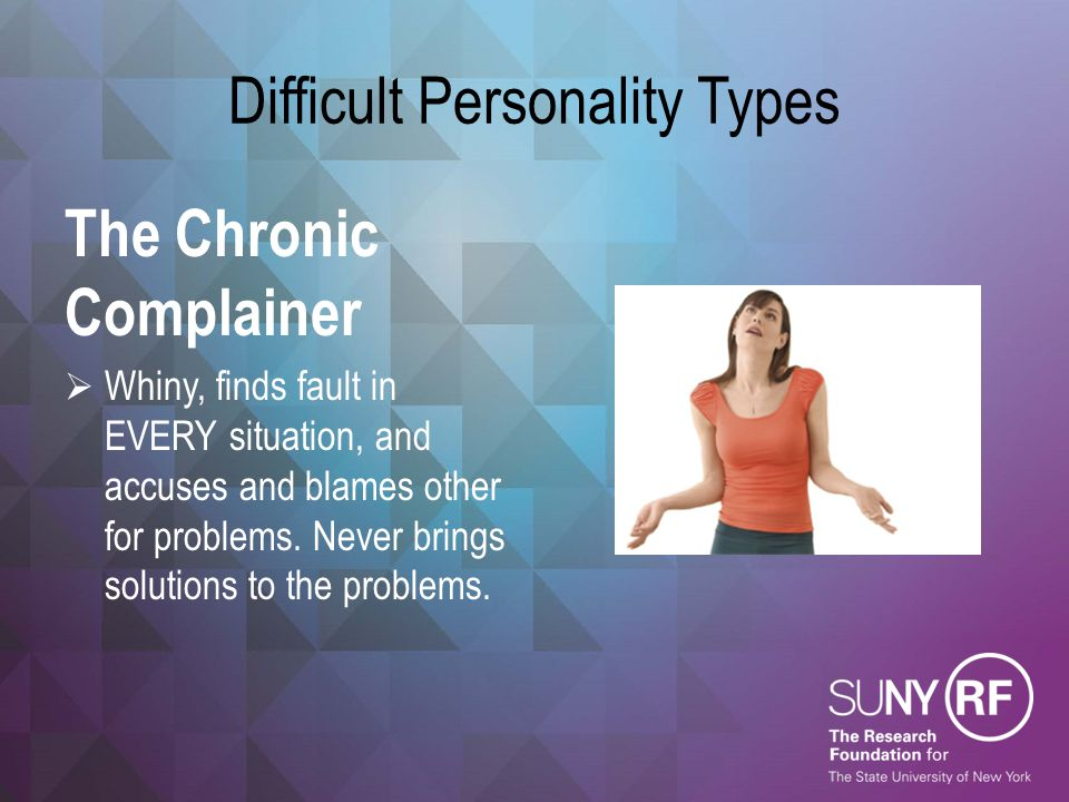 Difficult Personality Types The Chronic Complainer  Whiny, finds fault in EVERY situation, and accuses and blames other for problems. Never brings so