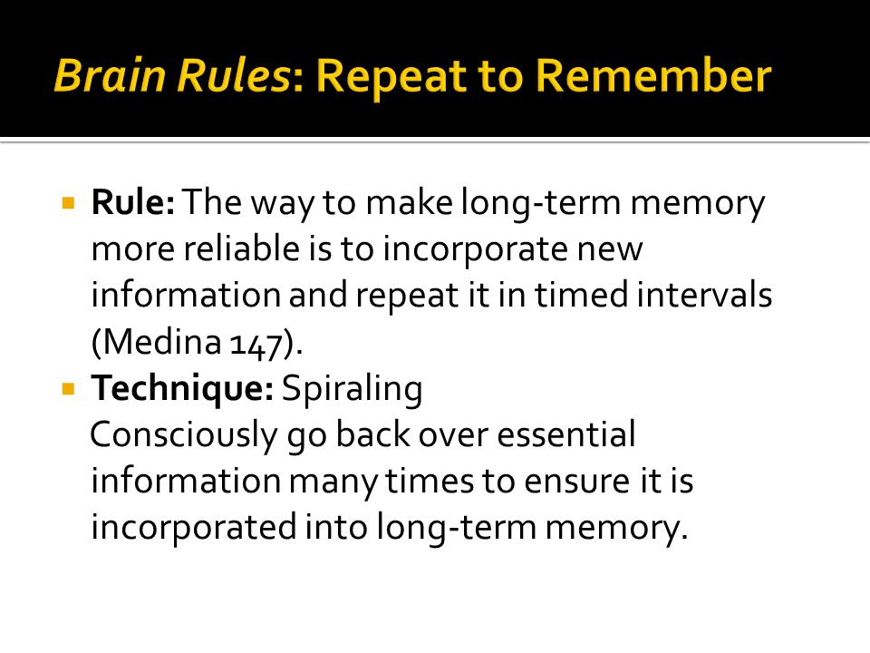  Rule: The way to make long-term memory more reliable is to incorporate new information and repeat it in timed intervals (Medina 147).