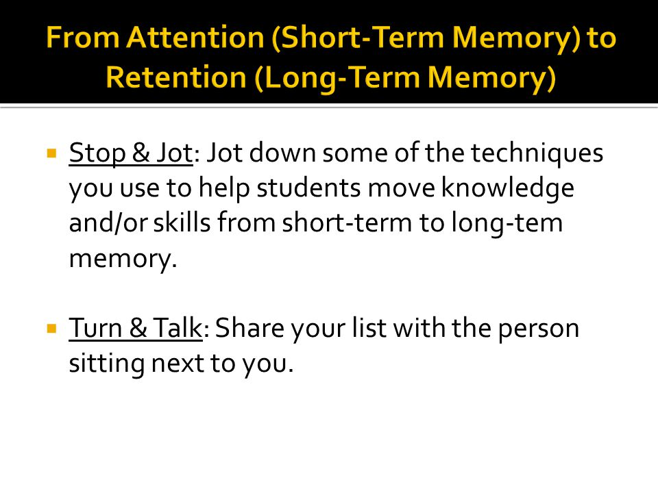  Stop & Jot: Jot down some of the techniques you use to help students move knowledge and/or skills from short-term to long-tem memory.