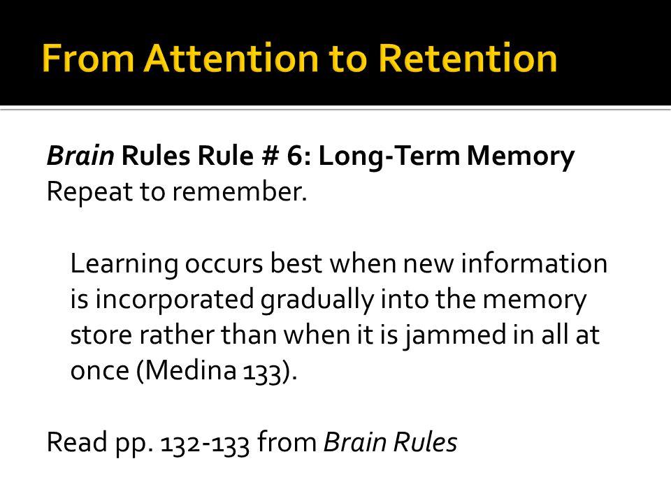 Brain Rules Rule # 6: Long-Term Memory Repeat to remember.