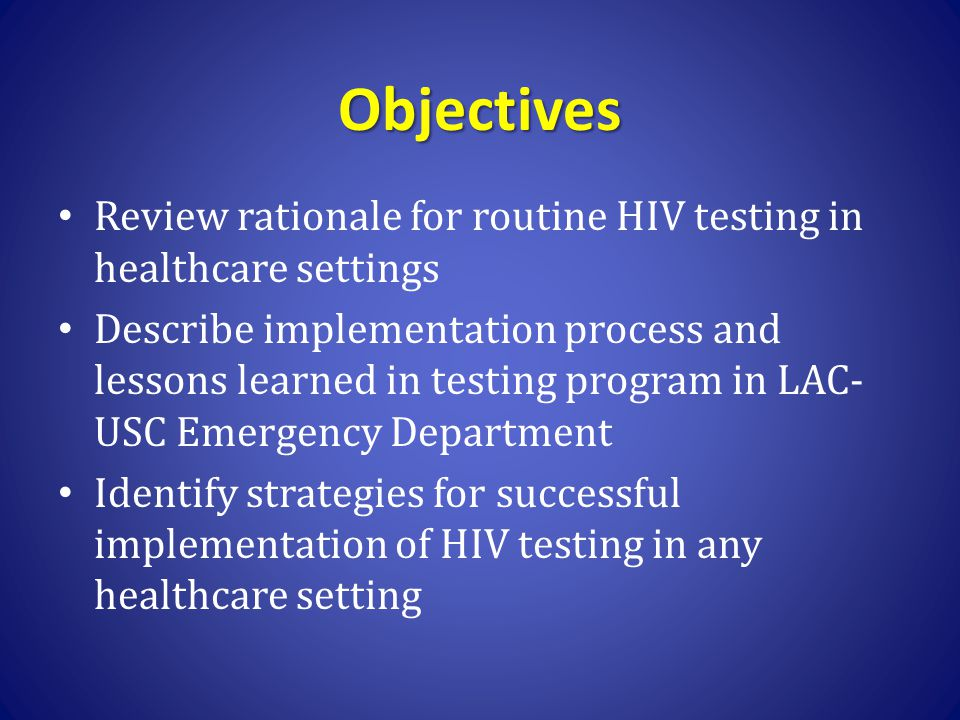 Objectives Review rationale for routine HIV testing in healthcare settings Describe implementation process and lessons learned in testing program in L