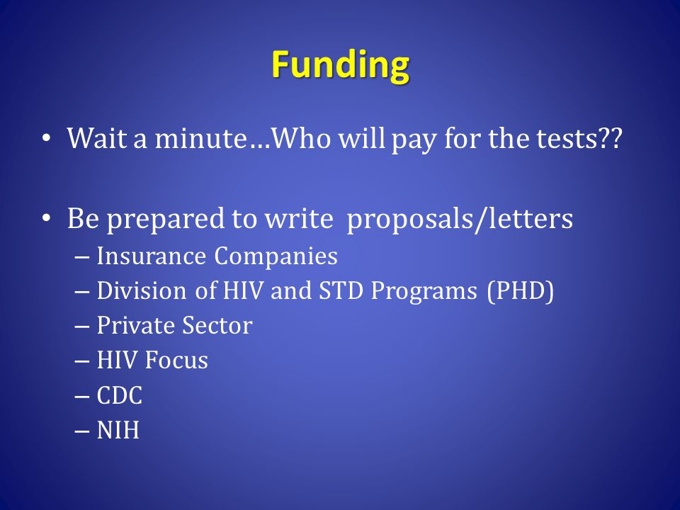 Funding Wait a minute…Who will pay for the tests?? Be prepared to write proposals/letters – Insurance Companies – Division of HIV and STD Programs (PH